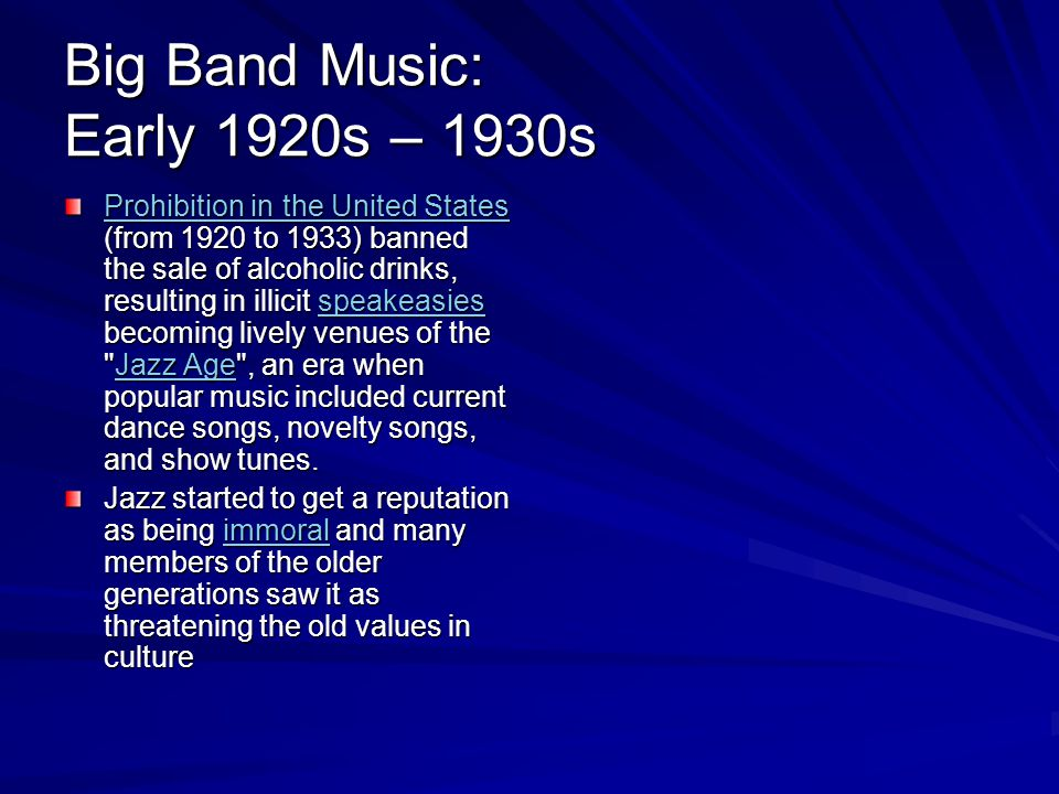 Big Band Music: Early 1920s – 1930s Prohibition in the United States Prohibition in the United States (from 1920 to 1933) banned the sale of alcoholic drinks, resulting in illicit speakeasies becoming lively venues of the Jazz Age , an era when popular music included current dance songs, novelty songs, and show tunes.