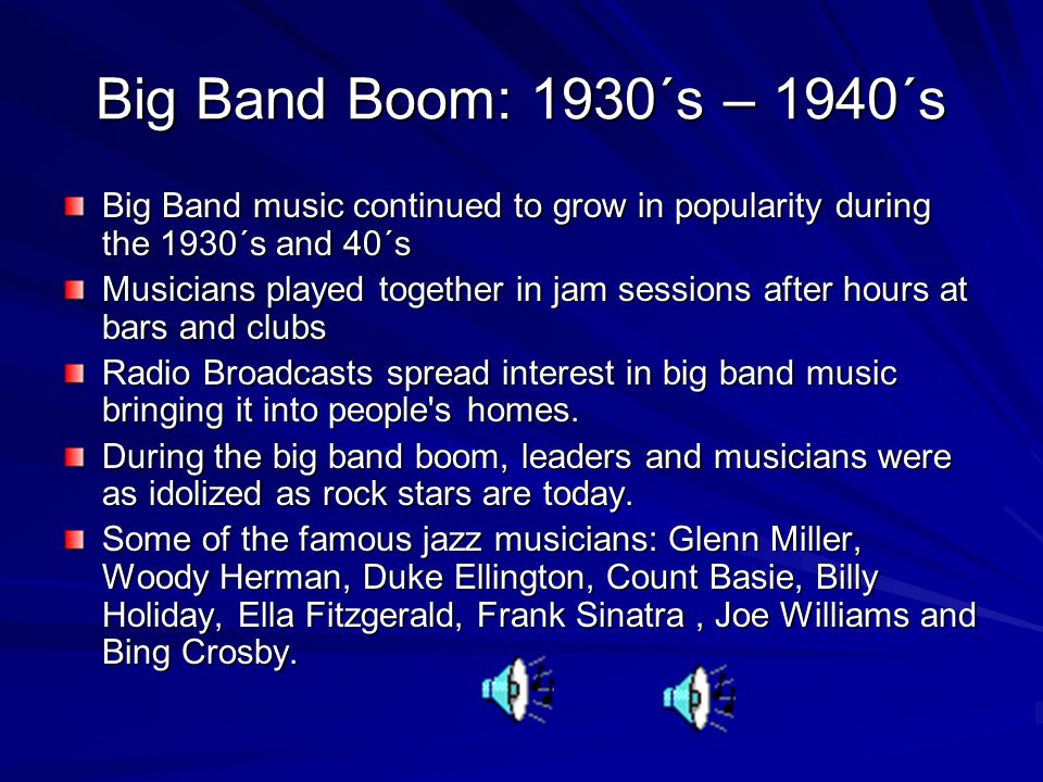 Big Band Boom: 1930´s – 1940´s Big Band music continued to grow in popularity during the 1930´s and 40´s Musicians played together in jam sessions after hours at bars and clubs Radio Broadcasts spread interest in big band music bringing it into people s homes.