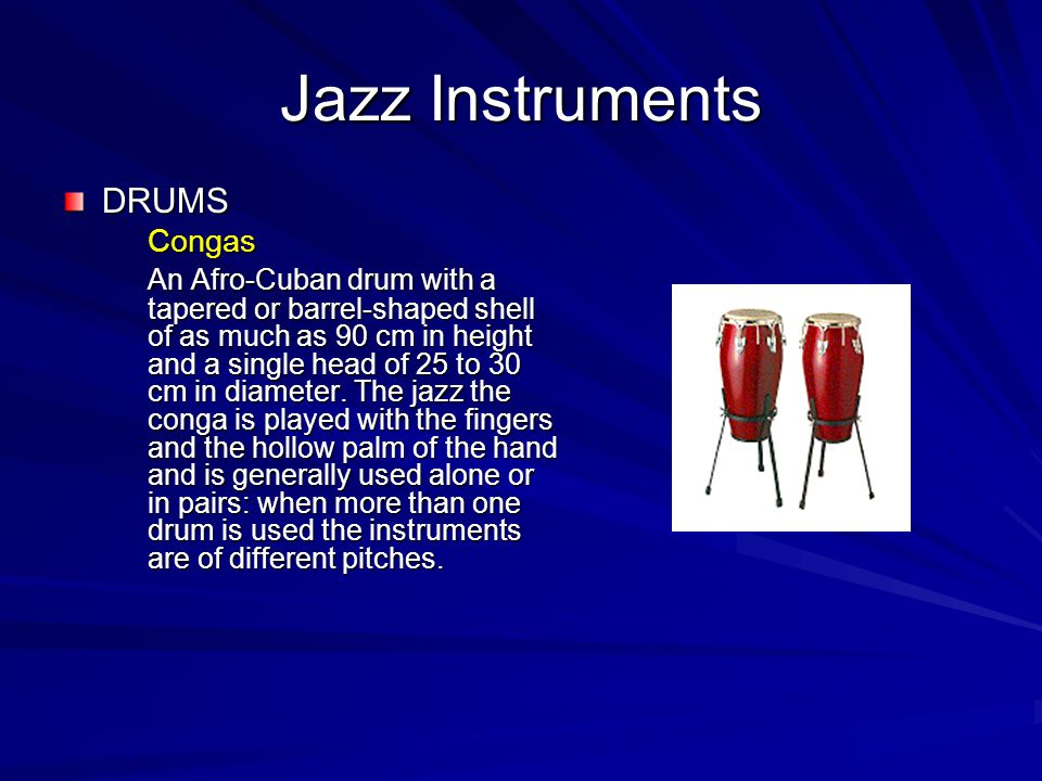 Jazz Instruments DRUMSCongas An Afro-Cuban drum with a tapered or barrel-shaped shell of as much as 90 cm in height and a single head of 25 to 30 cm in diameter.