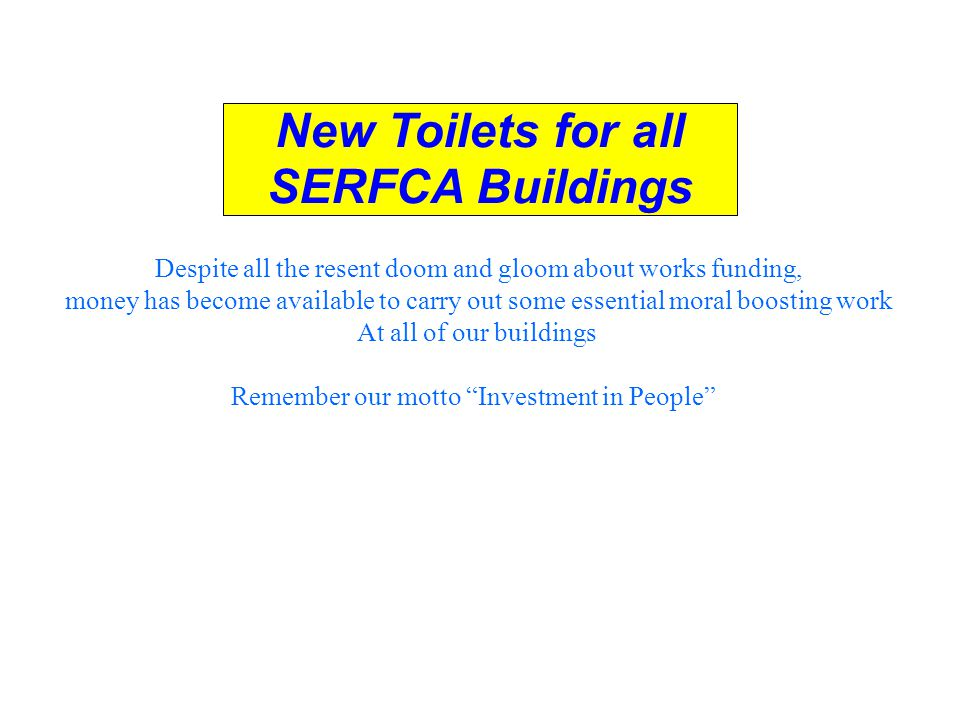 New Toilets for all SERFCA Buildings Despite all the resent doom and gloom about works funding, money has become available to carry out some essential moral boosting work At all of our buildings Remember our motto Investment in People