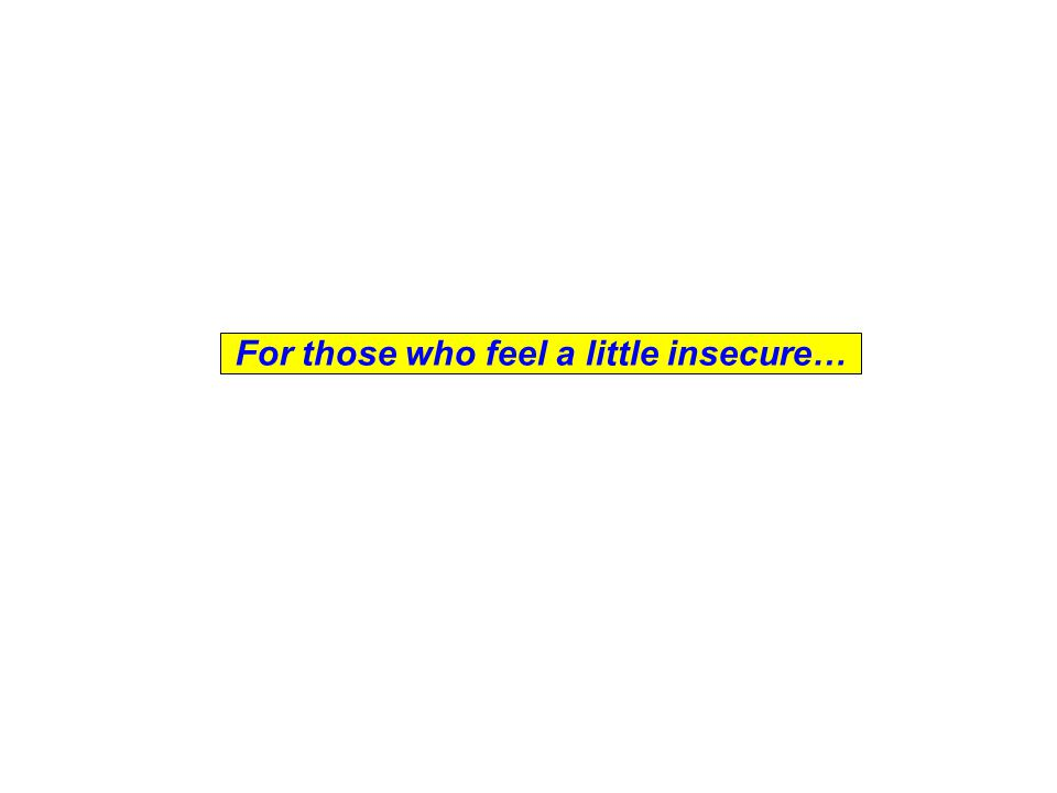 For those who feel a little insecure…