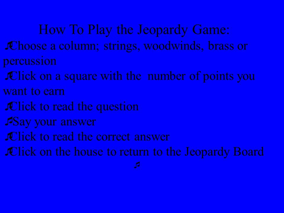 How To Play the Jeopardy Game:  Choose a column; strings, woodwinds, brass or percussion  Click on a square with the number of points you want to earn  Click to read the question  Say your answer  Click to read the correct answer  Click on the house to return to the Jeopardy Board 