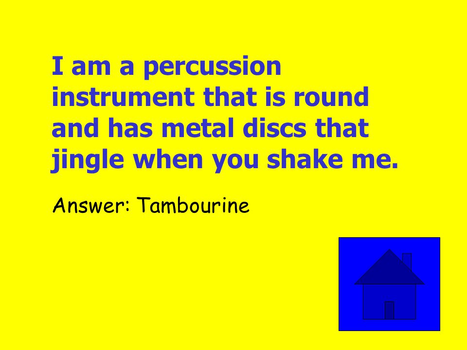 I am a percussion instrument with 3 sides. Who am I Answer: Triangle