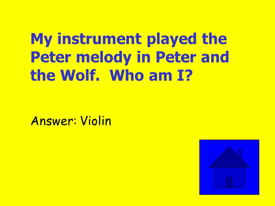 My instrument played the Peter melody in Peter and the Wolf. Who am I? Answer: Violin