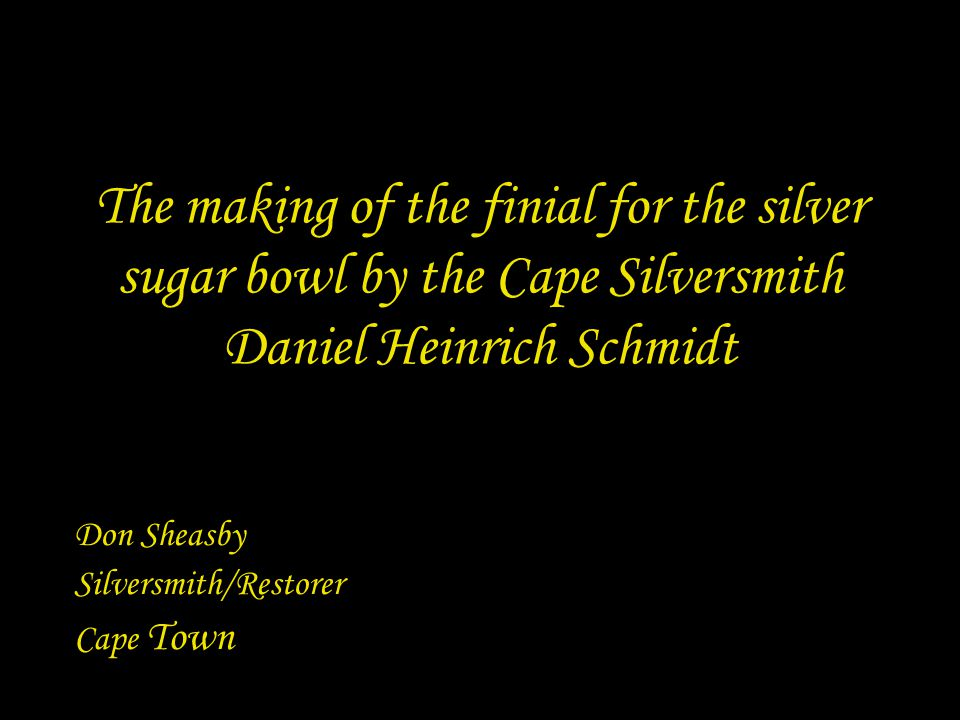 The making of the finial for the silver sugar bowl by the Cape Silversmith Daniel Heinrich Schmidt Don Sheasby Silversmith/Restorer Cape Town