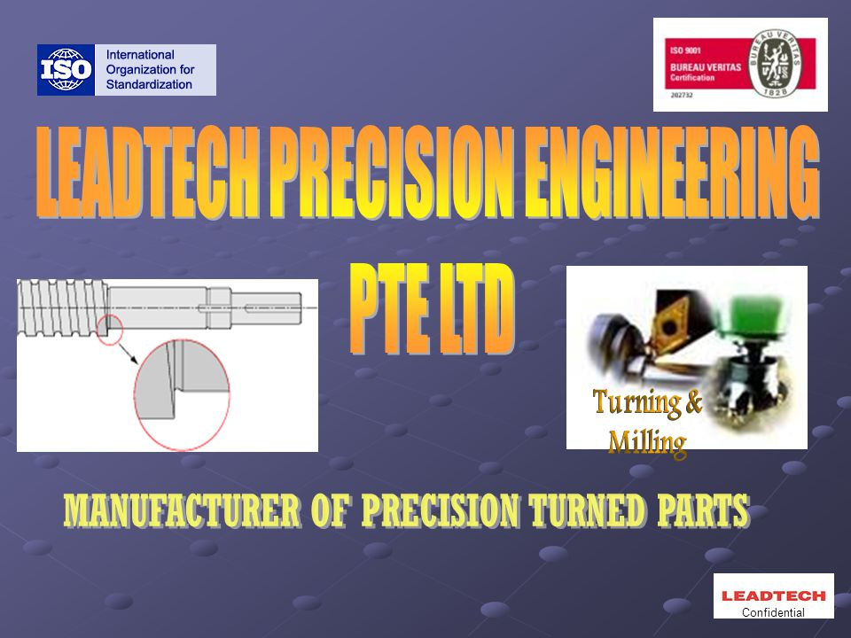  Name: Leadtech precision Engineering Pte Ltd  Address: Blk 20, Woodlands Link, #02-01 to 03 & #02-06 & #02-14 Singapore 738733  Date Established: 14 th March 1997  Employees: 55  Machinery: Total of 54 Machines  Operation: 24hours a day, 7days a week  Paid-up Capital: S$300,000.00  Plant Site Area: 10,000ft 2  ISO 9001 Certified Manufacturing Plant  Subsidiary: Nexdor Precision Engineering Snd Bhd  Specialisation: Manufacturing of Precision components, Customised machinery items Confidential