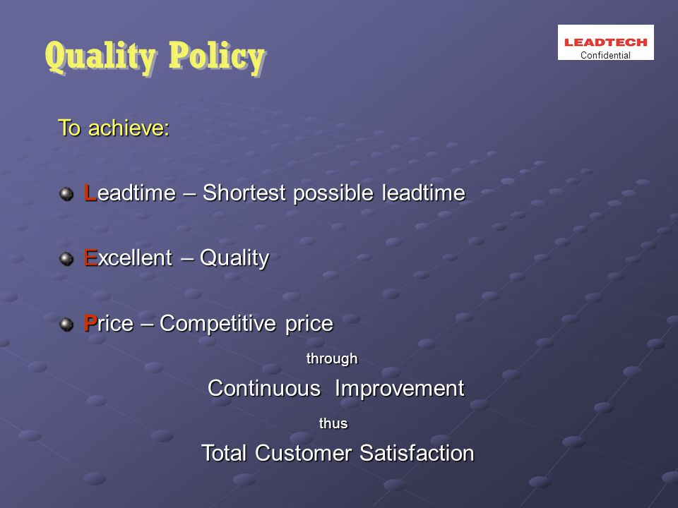 To achieve: Leadtime – Shortest possible leadtime Excellent – Quality Price – Competitive price through through Continuous Improvement Continuous Improvement thus thus Total Customer Satisfaction Total Customer Satisfaction Confidential