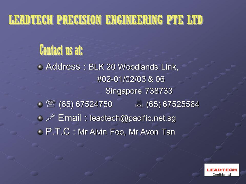 Address : BLK 20 Woodlands Link, #02-01/02/03 & 06 #02-01/02/03 & 06 Singapore 738733 Singapore 738733  (65) 67524750  (65) 67525564  Email : leadtech@pacific.net.sg P.T.C : Mr Alvin Foo, Mr Avon Tan Confidential
