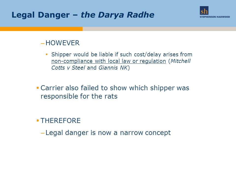 Legal Danger – the Darya Radhe –HOWEVER  Shipper would be liable if such cost/delay arises from non-compliance with local law or regulation (Mitchell Cotts v Steel and Giannis NK)  Carrier also failed to show which shipper was responsible for the rats  THEREFORE –Legal danger is now a narrow concept