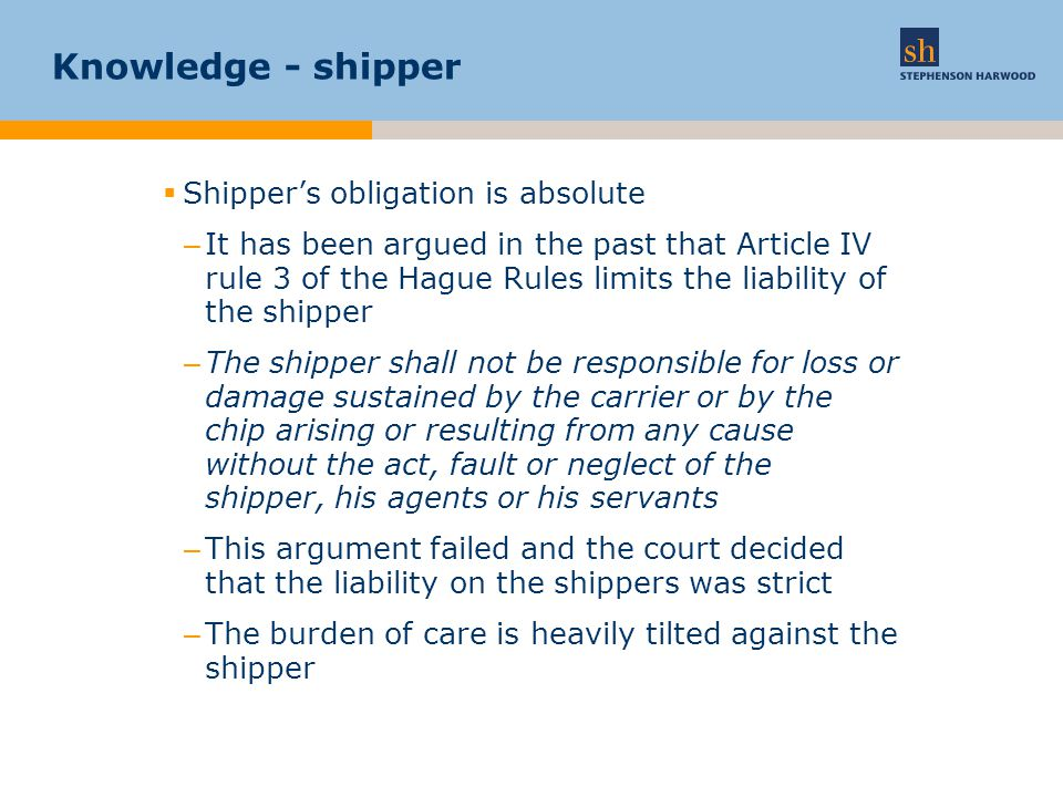 Knowledge - shipper  Shipper's obligation is absolute –It has been argued in the past that Article IV rule 3 of the Hague Rules limits the liability of the shipper –The shipper shall not be responsible for loss or damage sustained by the carrier or by the chip arising or resulting from any cause without the act, fault or neglect of the shipper, his agents or his servants –This argument failed and the court decided that the liability on the shippers was strict –The burden of care is heavily tilted against the shipper