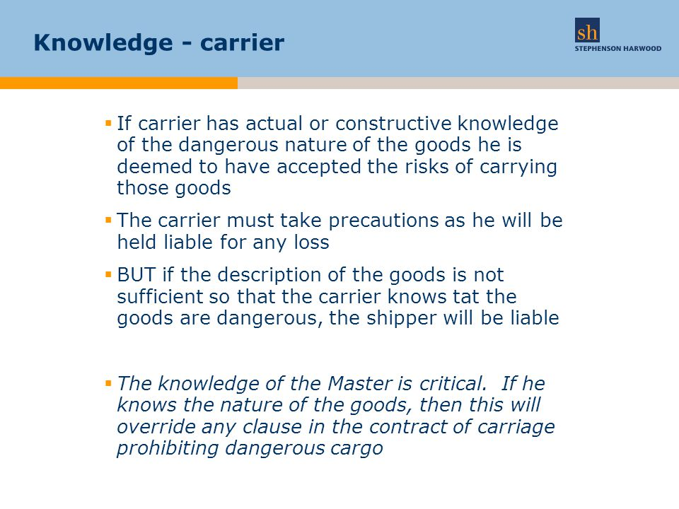 Knowledge - carrier  If carrier has actual or constructive knowledge of the dangerous nature of the goods he is deemed to have accepted the risks of carrying those goods  The carrier must take precautions as he will be held liable for any loss  BUT if the description of the goods is not sufficient so that the carrier knows tat the goods are dangerous, the shipper will be liable  The knowledge of the Master is critical.