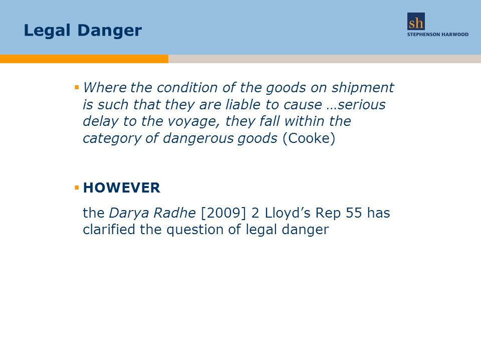 Legal Danger  Where the condition of the goods on shipment is such that they are liable to cause …serious delay to the voyage, they fall within the category of dangerous goods (Cooke)  HOWEVER the Darya Radhe [2009] 2 Lloyd's Rep 55 has clarified the question of legal danger