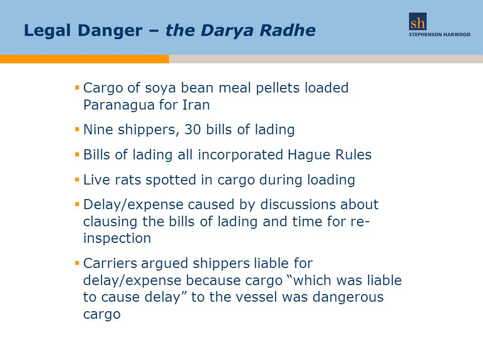 Legal danger – the Darya Radhe  Cargo not dangerous –Goods are only dangerous if liable to cause physical damage  The routine fumigation (which was also demanded by the sale contract) would kill all the rats  Once dead the carcasses were no more than a cosmetic problem  Therefore no threat to the ship or other cargo