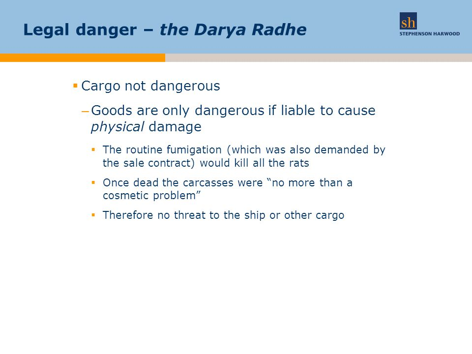 Legal danger – the Darya Radhe  Cargo not dangerous –Goods are only dangerous if liable to cause physical damage  The routine fumigation (which was also demanded by the sale contract) would kill all the rats  Once dead the carcasses were no more than a cosmetic problem  Therefore no threat to the ship or other cargo