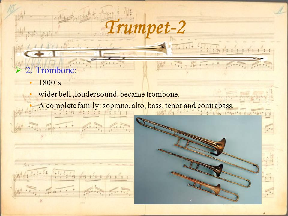  2. Trombone: 1800's wider bell,louder sound, became trombone.