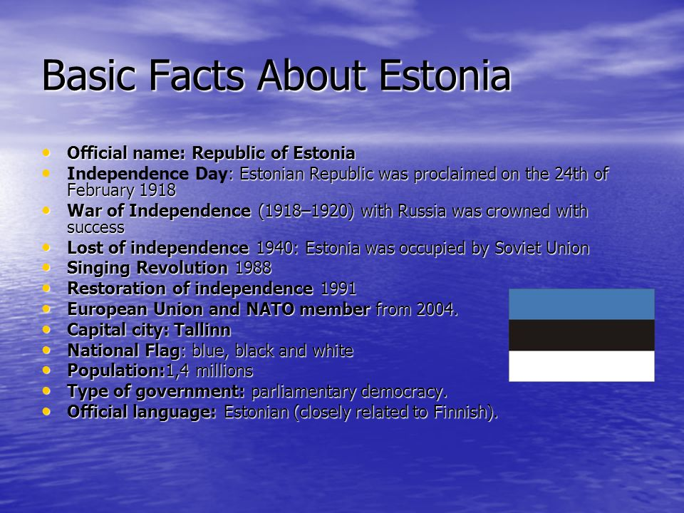 Basic Facts About Estonia Official name: Republic of Estonia Official name: Republic of Estonia : Estonian Republic was proclaimed on the 24th of February 1918 Independence Day: Estonian Republic was proclaimed on the 24th of February 1918 War of Independence (1918–1920) with Russia was crowned with success War of Independence (1918–1920) with Russia was crowned with success Lost of independence 1940: Estonia was occupied by Soviet Union Lost of independence 1940: Estonia was occupied by Soviet Union Singing Revolution 1988 Singing Revolution 1988 Restoration of independence 1991 Restoration of independence 1991 European Union and NATO member from 2004.