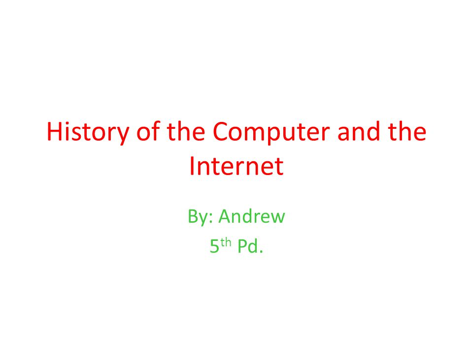 History of the Computer and the Internet By: Andrew 5 th Pd.