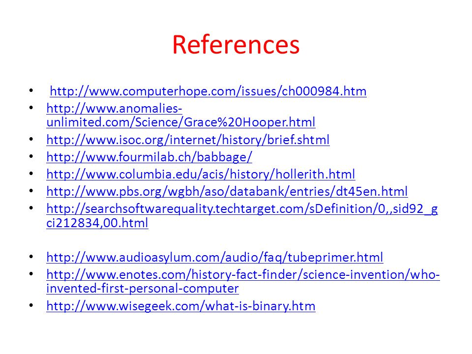 References http://www.computerhope.com/issues/ch000984.htm http://www.anomalies- unlimited.com/Science/Grace%20Hooper.html http://www.anomalies- unlimited.com/Science/Grace%20Hooper.html http://www.isoc.org/internet/history/brief.shtml http://www.fourmilab.ch/babbage/ http://www.columbia.edu/acis/history/hollerith.html http://www.pbs.org/wgbh/aso/databank/entries/dt45en.html http://searchsoftwarequality.techtarget.com/sDefinition/0,,sid92_g ci212834,00.html http://searchsoftwarequality.techtarget.com/sDefinition/0,,sid92_g ci212834,00.html http://www.audioasylum.com/audio/faq/tubeprimer.html http://www.enotes.com/history-fact-finder/science-invention/who- invented-first-personal-computer http://www.enotes.com/history-fact-finder/science-invention/who- invented-first-personal-computer http://www.wisegeek.com/what-is-binary.htm