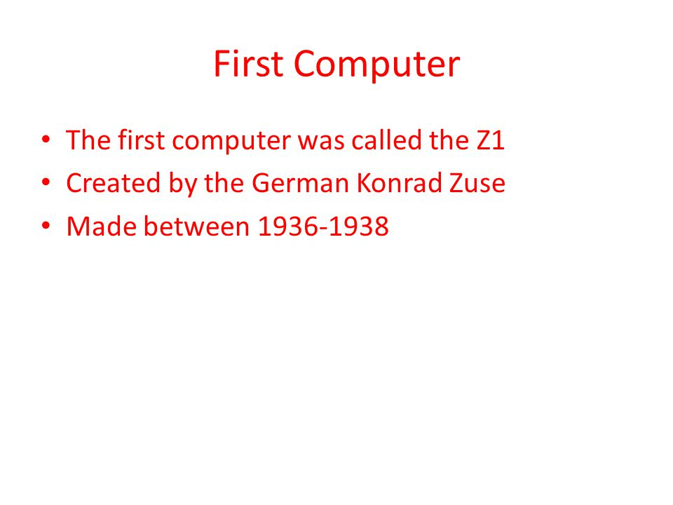 First Computer The first computer was called the Z1 Created by the German Konrad Zuse Made between 1936-1938