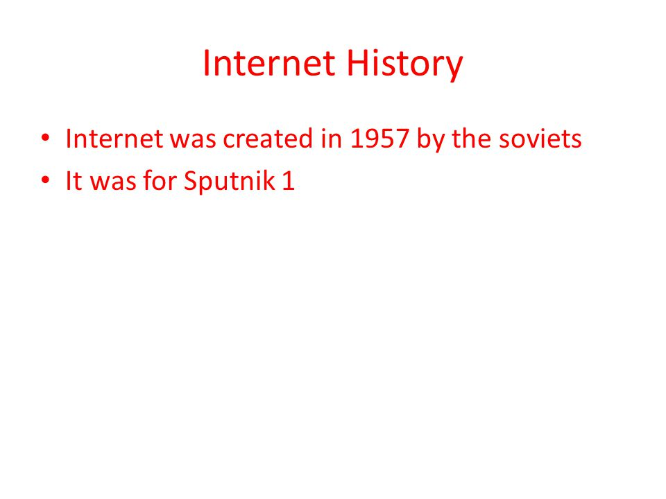 Internet History Internet was created in 1957 by the soviets It was for Sputnik 1