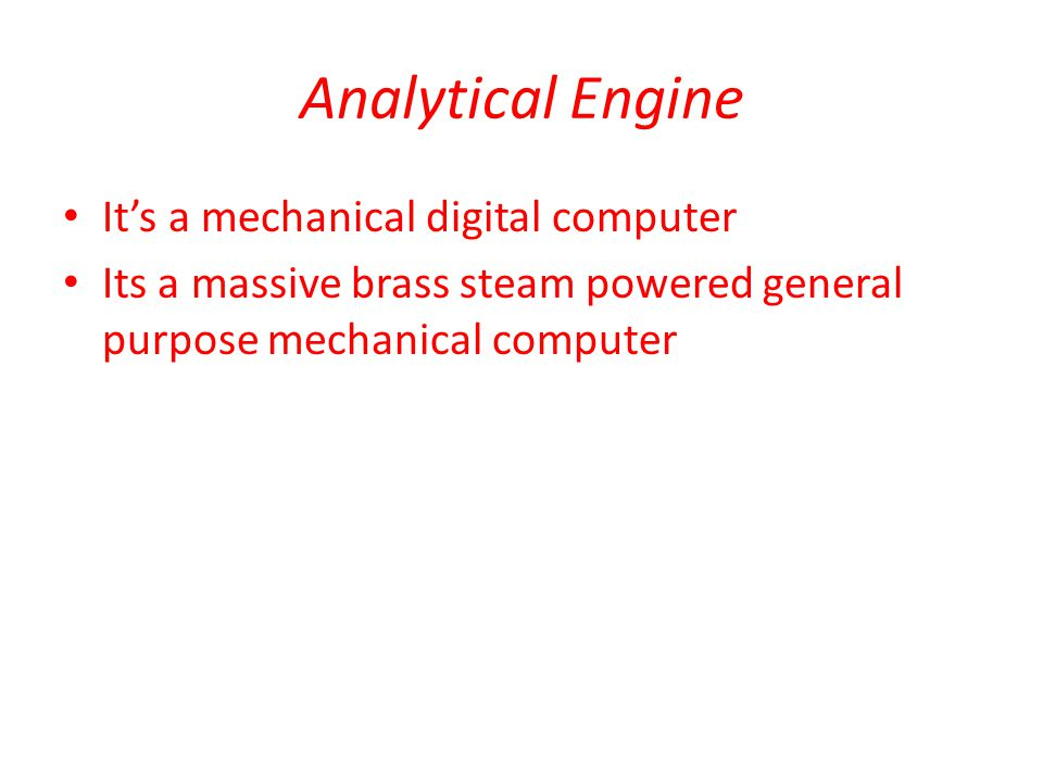 Analytical Engine It's a mechanical digital computer Its a massive brass steam powered general purpose mechanical computer