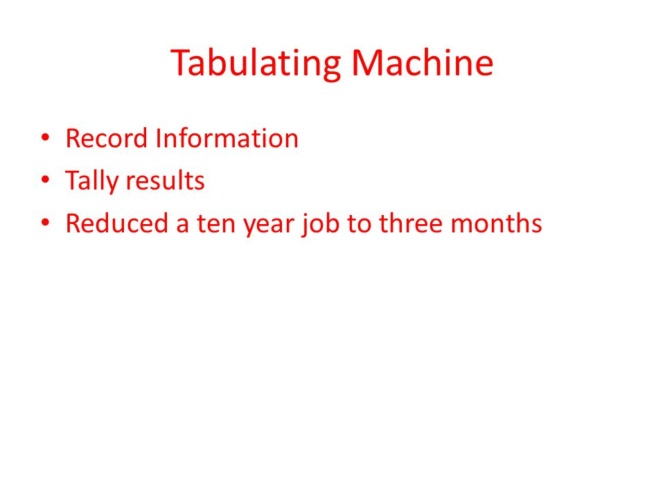 Tabulating Machine Record Information Tally results Reduced a ten year job to three months