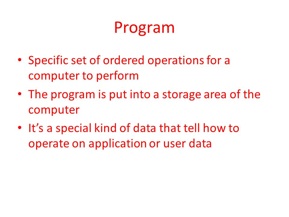 Program Specific set of ordered operations for a computer to perform The program is put into a storage area of the computer It's a special kind of data that tell how to operate on application or user data