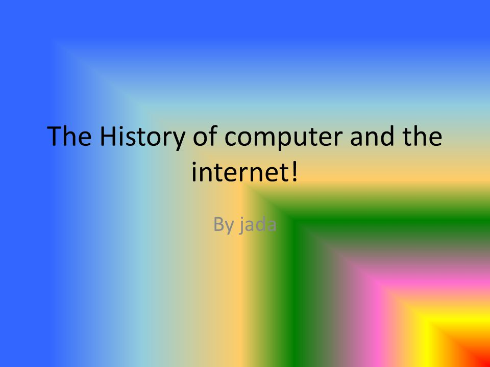 The History of computer and the internet! By jada