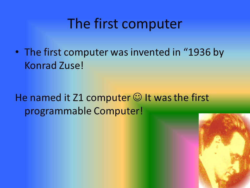 "The first computer The first computer was invented in ""1936 by Konrad Zuse! He named it Z1 computer It was the first programmable Computer!"