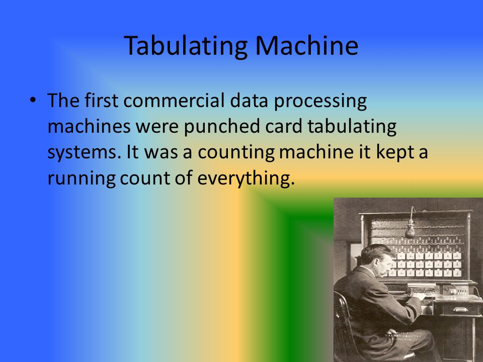 Tabulating Machine The first commercial data processing machines were punched card tabulating systems. It was a counting machine it kept a running cou