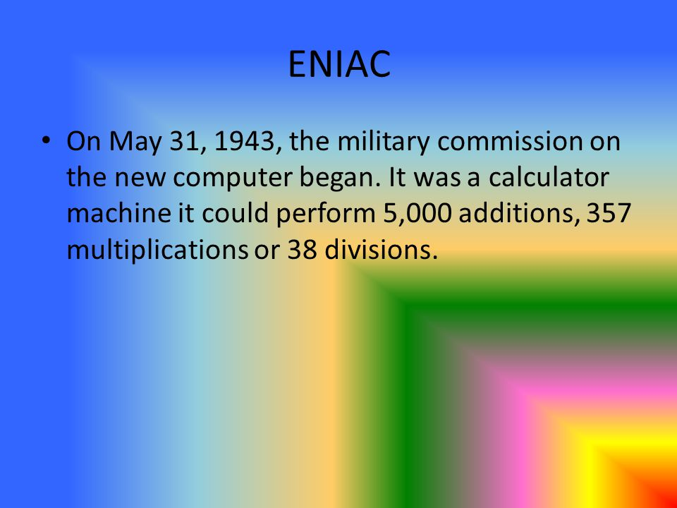 ENIAC On May 31, 1943, the military commission on the new computer began. It was a calculator machine it could perform 5,000 additions, 357 multiplica