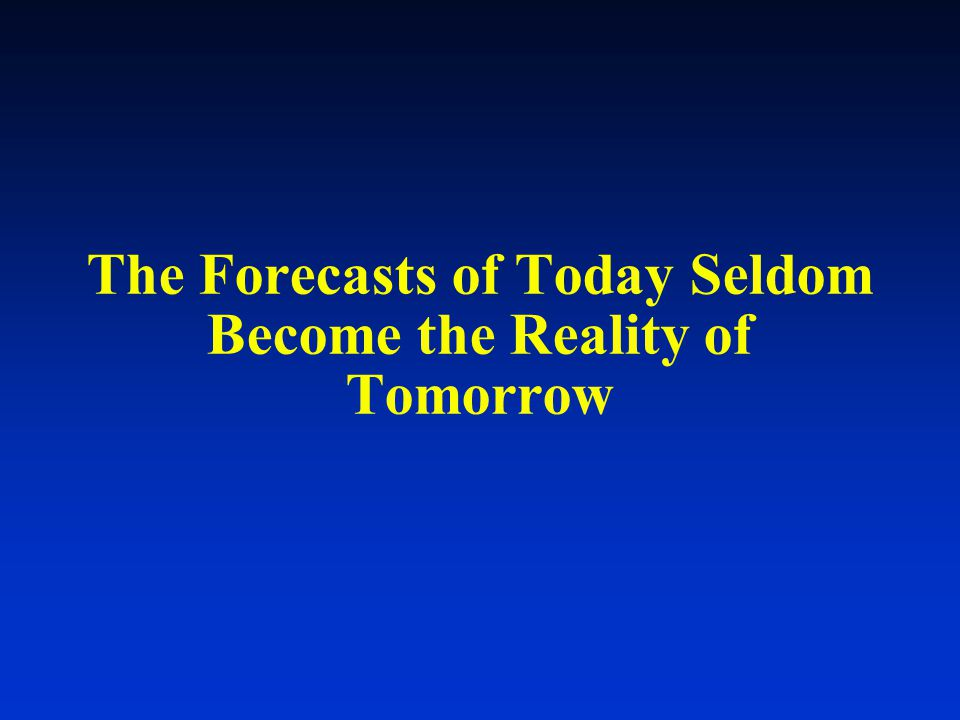 The Forecasts of Today Seldom Become the Reality of Tomorrow