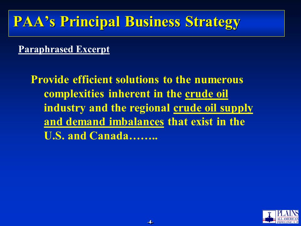 -4--4- PAA's Principal Business Strategy Provide efficient solutions to the numerous complexities inherent in the crude oil industry and the regional crude oil supply and demand imbalances that exist in the U.S.