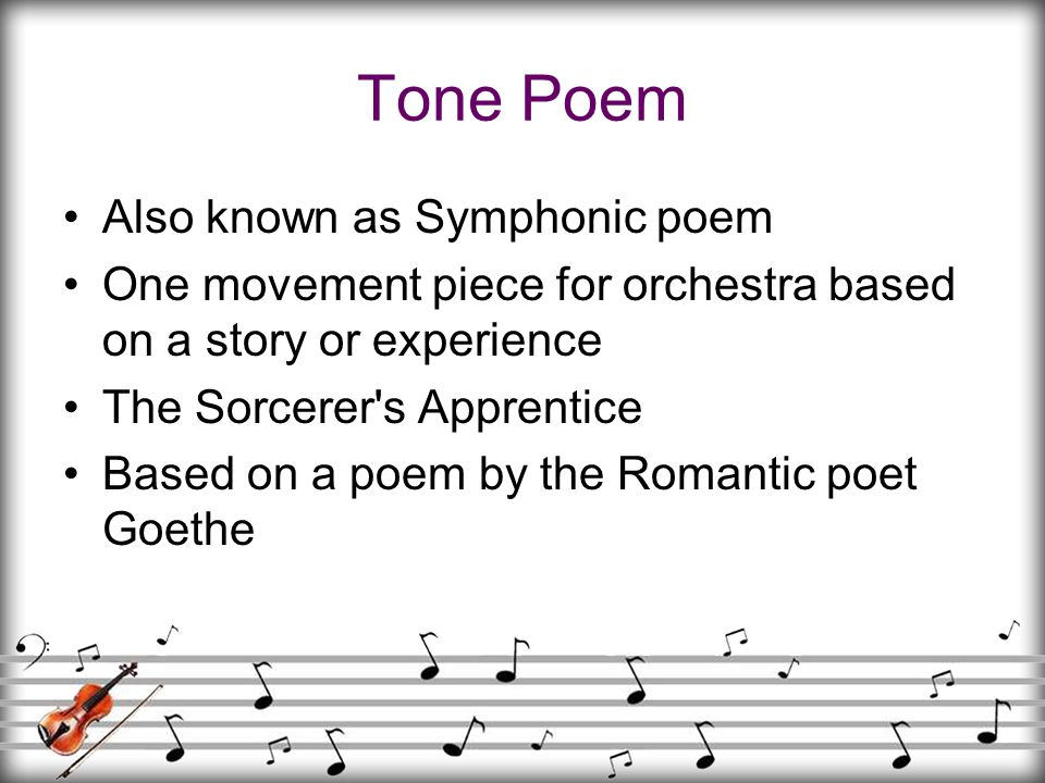 Tone Poem Also known as Symphonic poem One movement piece for orchestra based on a story or experience The Sorcerer's Apprentice Based on a poem by th
