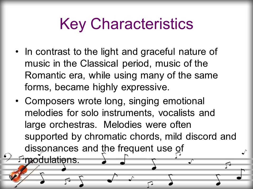 Key Characteristics In contrast to the light and graceful nature of music in the Classical period, music of the Romantic era, while using many of the