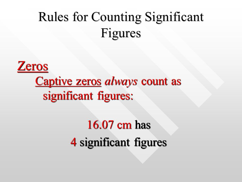 Rules for Counting Significant Figures Zeros Captive zeros always count as significant figures: 16.07 cm has 4 significant figures