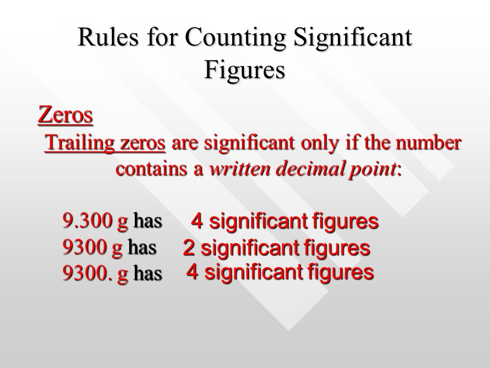 Rules for Counting Significant Figures Zeros Trailing zeros are significant only if the number contains a written decimal point: 9.300 g has 9300 g ha