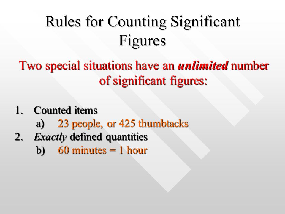 Rules for Counting Significant Figures Two special situations have an unlimited number of significant figures: 1.Counted items a)23 people, or 425 thu
