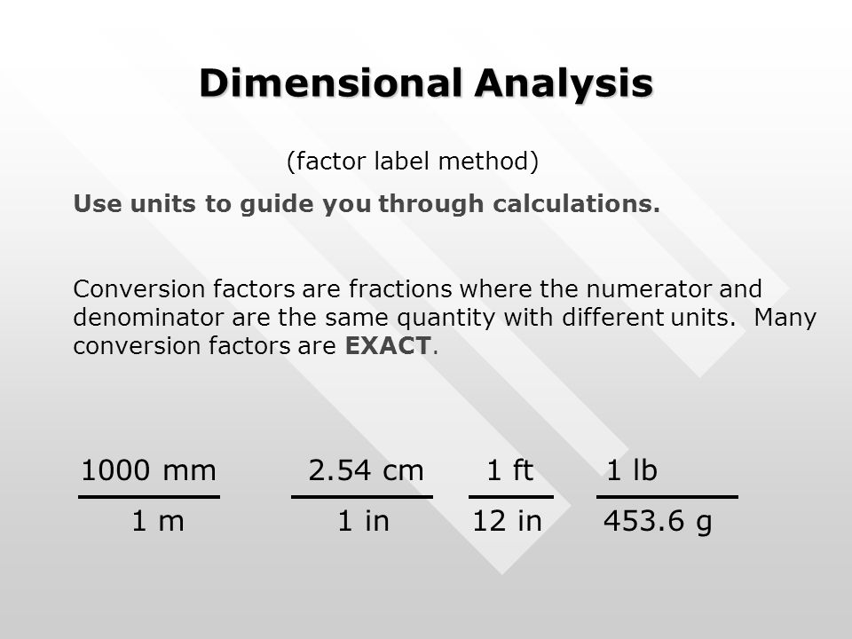Dimensional Analysis (factor label method) Use units to guide you through calculations. Conversion factors are fractions where the numerator and denom