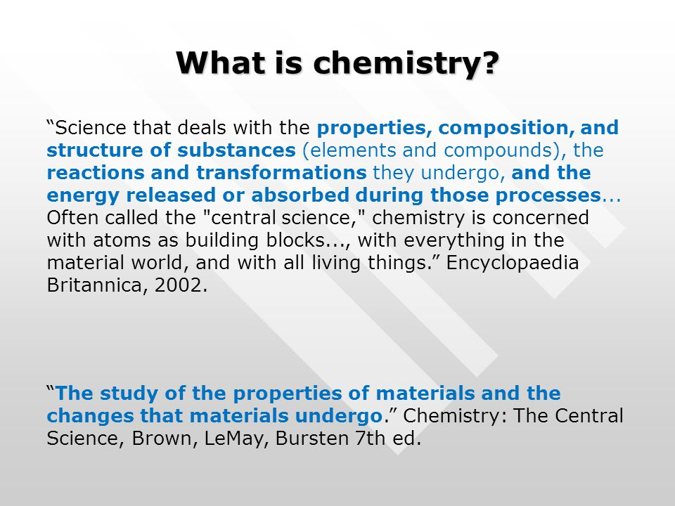 "What is chemistry? ""Science that deals with the properties, composition, and structure of substances (elements and compounds), the reactions and trans"