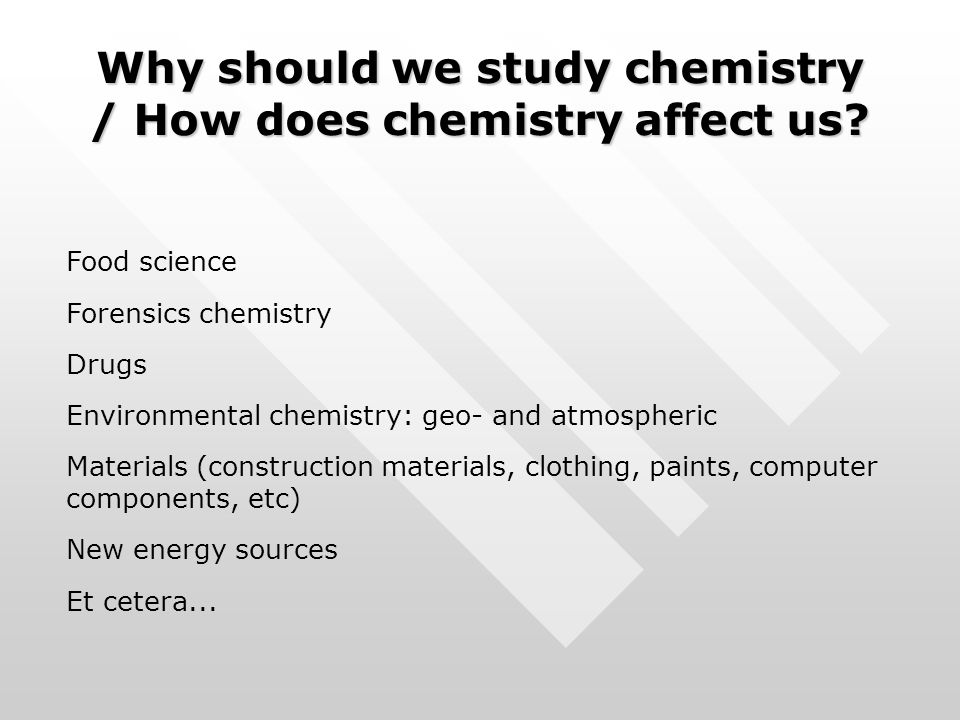 Why should we study chemistry / How does chemistry affect us? Food science Forensics chemistry Drugs Environmental chemistry: geo- and atmospheric Mat