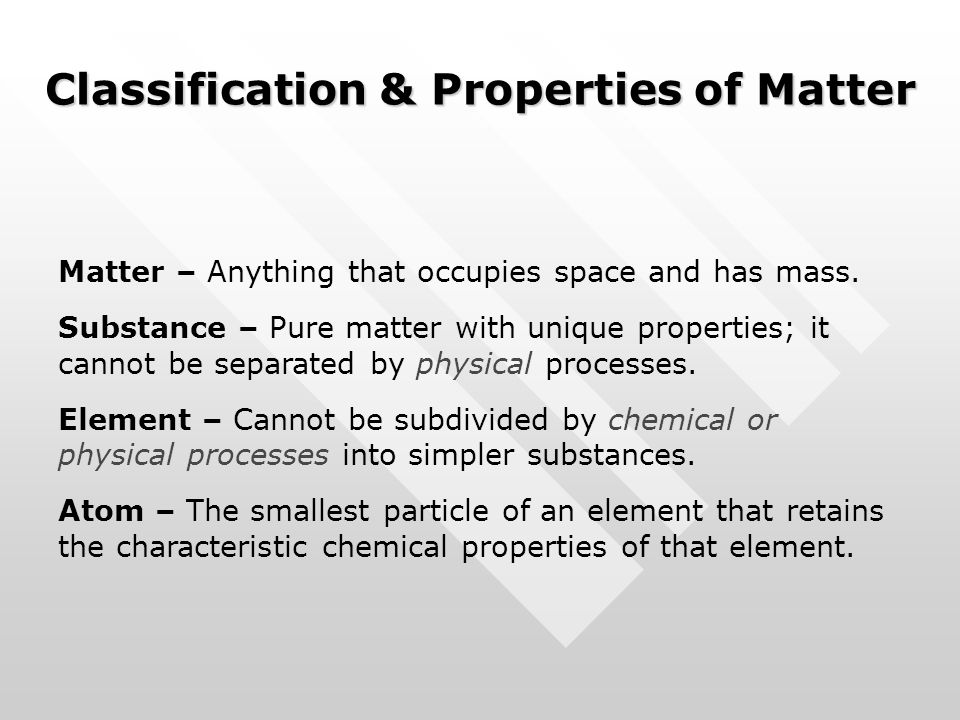 Classification & Properties of Matter Matter – Anything that occupies space and has mass. Substance – Pure matter with unique properties; it cannot be