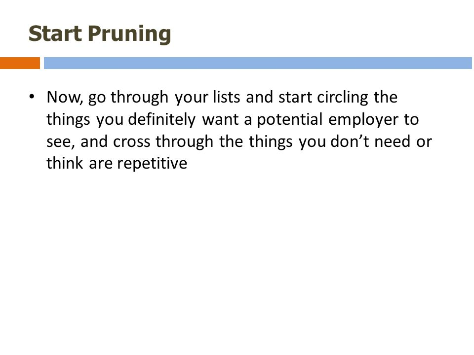 Start Pruning Now, go through your lists and start circling the things you definitely want a potential employer to see, and cross through the things you don't need or think are repetitive