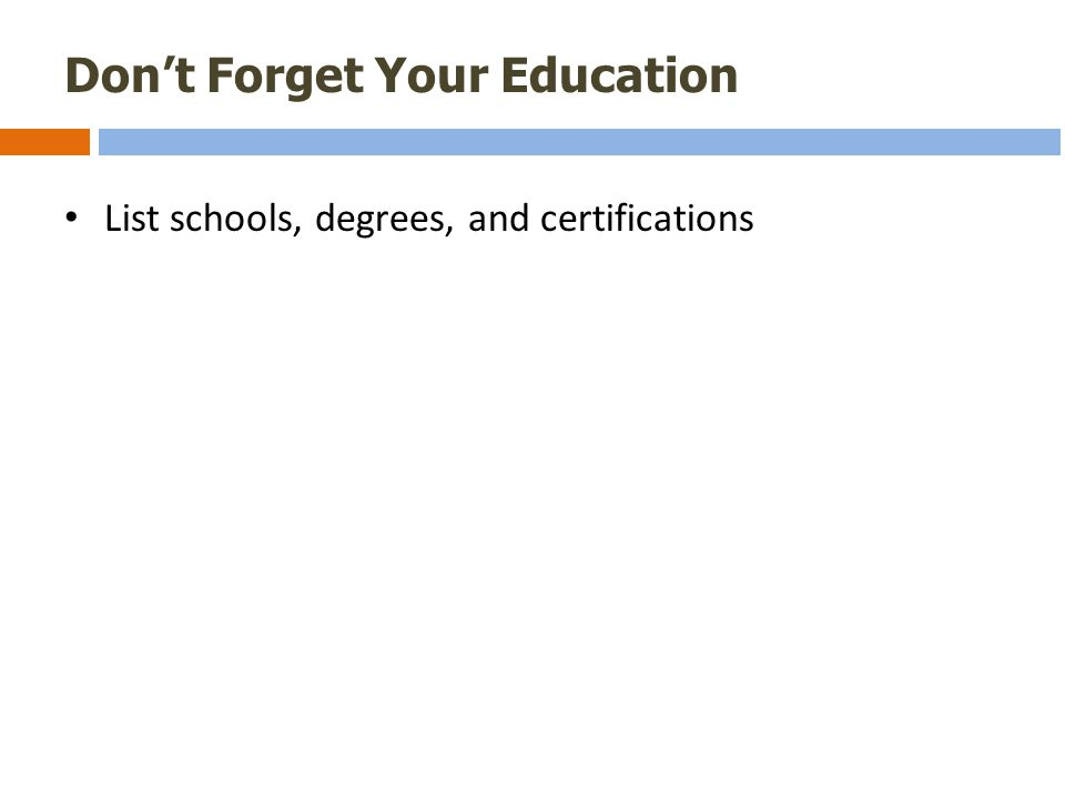 Don't Forget Your Education List schools, degrees, and certifications