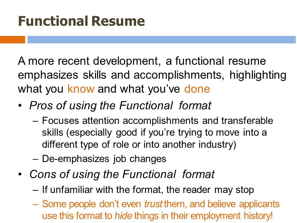 Functional Resume A more recent development, a functional resume emphasizes skills and accomplishments, highlighting what you know and what you've done Pros of using the Functional format –Focuses attention accomplishments and transferable skills (especially good if you're trying to move into a different type of role or into another industry) –De-emphasizes job changes Cons of using the Functional format –If unfamiliar with the format, the reader may stop –Some people don't even trust them, and believe applicants use this format to hide things in their employment history!