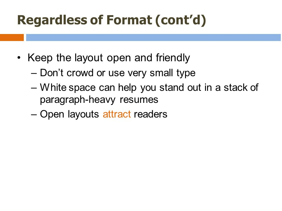 Regardless of Format (cont'd) Keep the layout open and friendly –Don't crowd or use very small type –White space can help you stand out in a stack of paragraph-heavy resumes –Open layouts attract readers