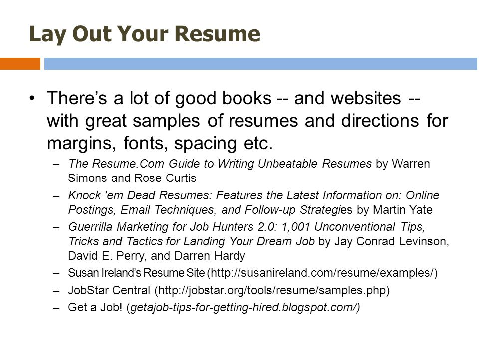 Lay Out Your Resume There's a lot of good books -- and websites -- with great samples of resumes and directions for margins, fonts, spacing etc.