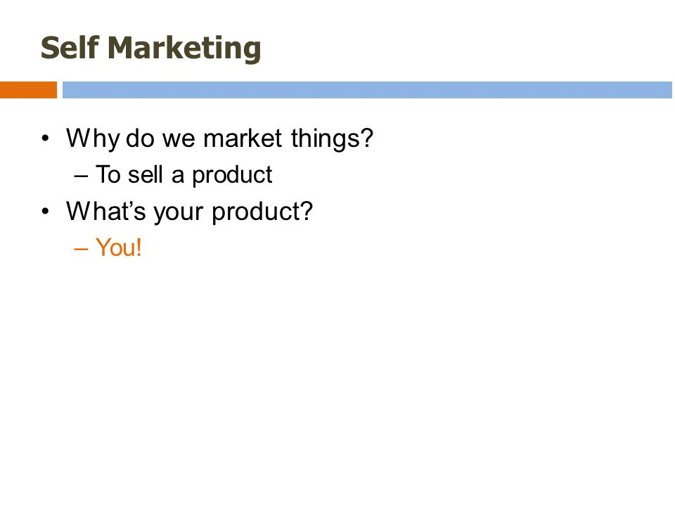 Self Marketing Why do we market things –To sell a product What's your product –You!