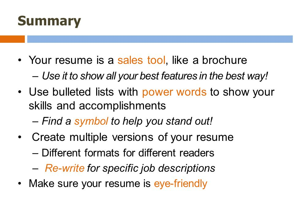 Summary Your resume is a sales tool, like a brochure –Use it to show all your best features in the best way.