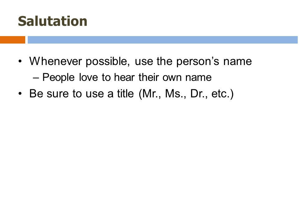 Salutation Whenever possible, use the person's name –People love to hear their own name Be sure to use a title (Mr., Ms., Dr., etc.)